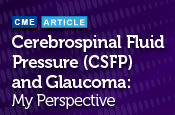 Cerebrospinal Fluid Pressure (CSFP) and Glaucoma: My Perspective