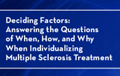 Deciding Factors: Answering the Questions of When, How, and Why When Individualizing Multiple Sclerosis Treatment