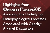 Highlights from Obesity Forum 2015 - Assessing the Underlying Pathophysiological Processes Associated with Obesity: A Panel Discussion