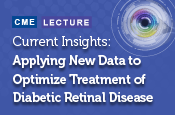 Current Insights: Applying New Data to Optimize Treatment of Diabetic Retinal Disease