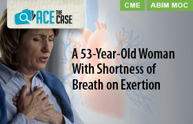 Ace the Case: A 53-Year-Old Woman with Shortness of Breath on Exertion
