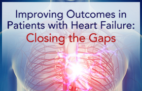 Improving Outcomes in Patients with Heart Failure: Closing the Gaps