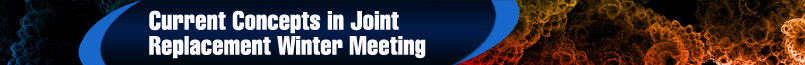 Current Concepts in Joint Replacement Winter Meeting