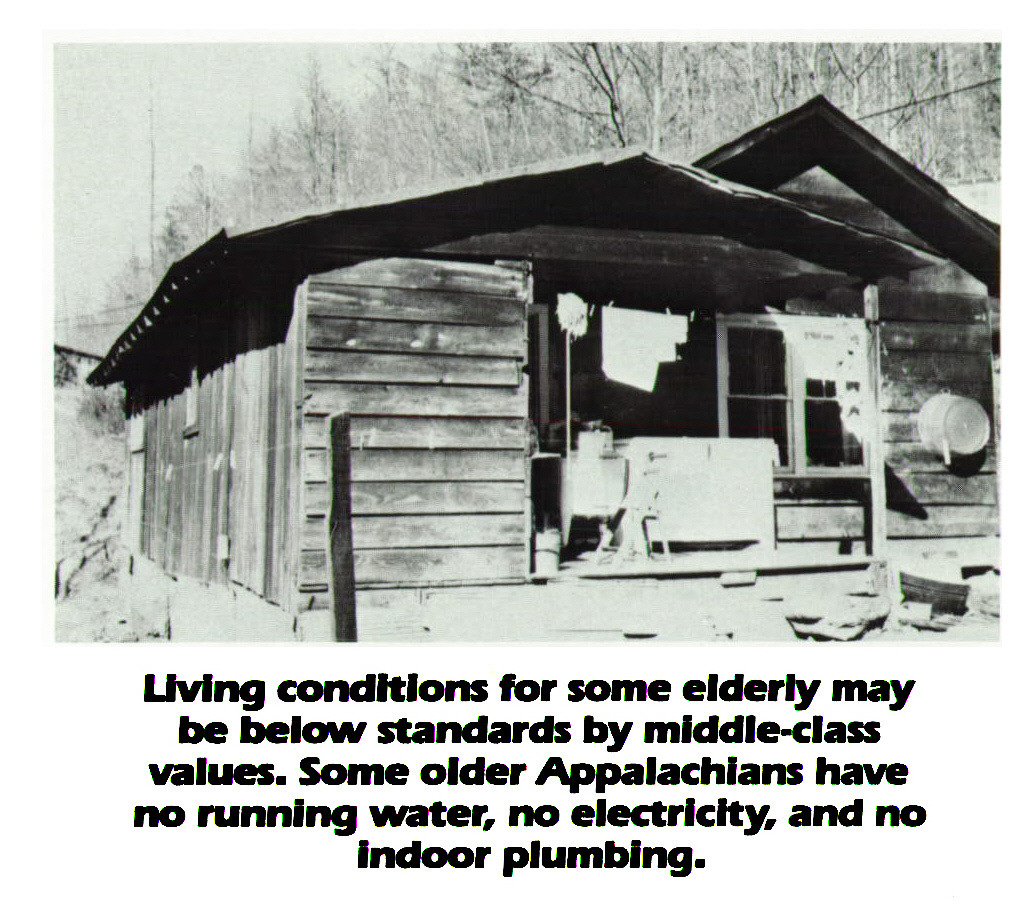 Living conditions for some elderly may be below standards by middle-class values. Some older Appalachians have no runniiig water, no electricity, and no indoor plumbing.