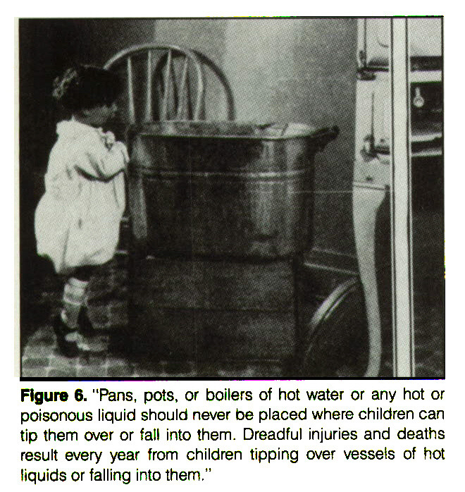 "Figure ß. ""Pans, pots, or boilers of hot water or any hot or poisonous liquid should never be placed where children can tip them over or fall into them. Dreadful injuries and deaths result every year from children tipping over vessels of hot liquids or falling into them."""